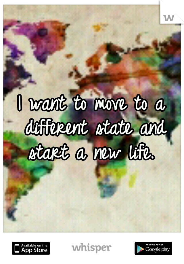 I want to move to a different state and start a new life.