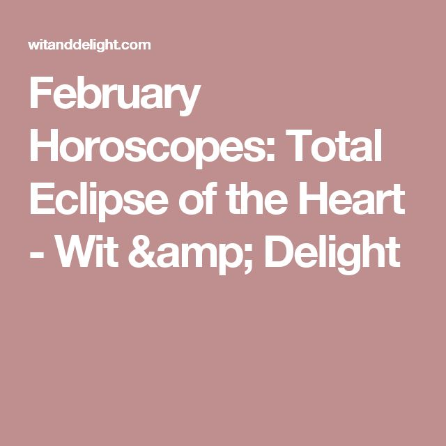 February Horoscopes: Total Eclipse of the Heart - Wit & Delight