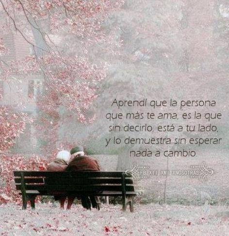La persona que mas te ama es la que sin decirlo esta a tu lado y lo demuestra sin esperar nada a cambio...