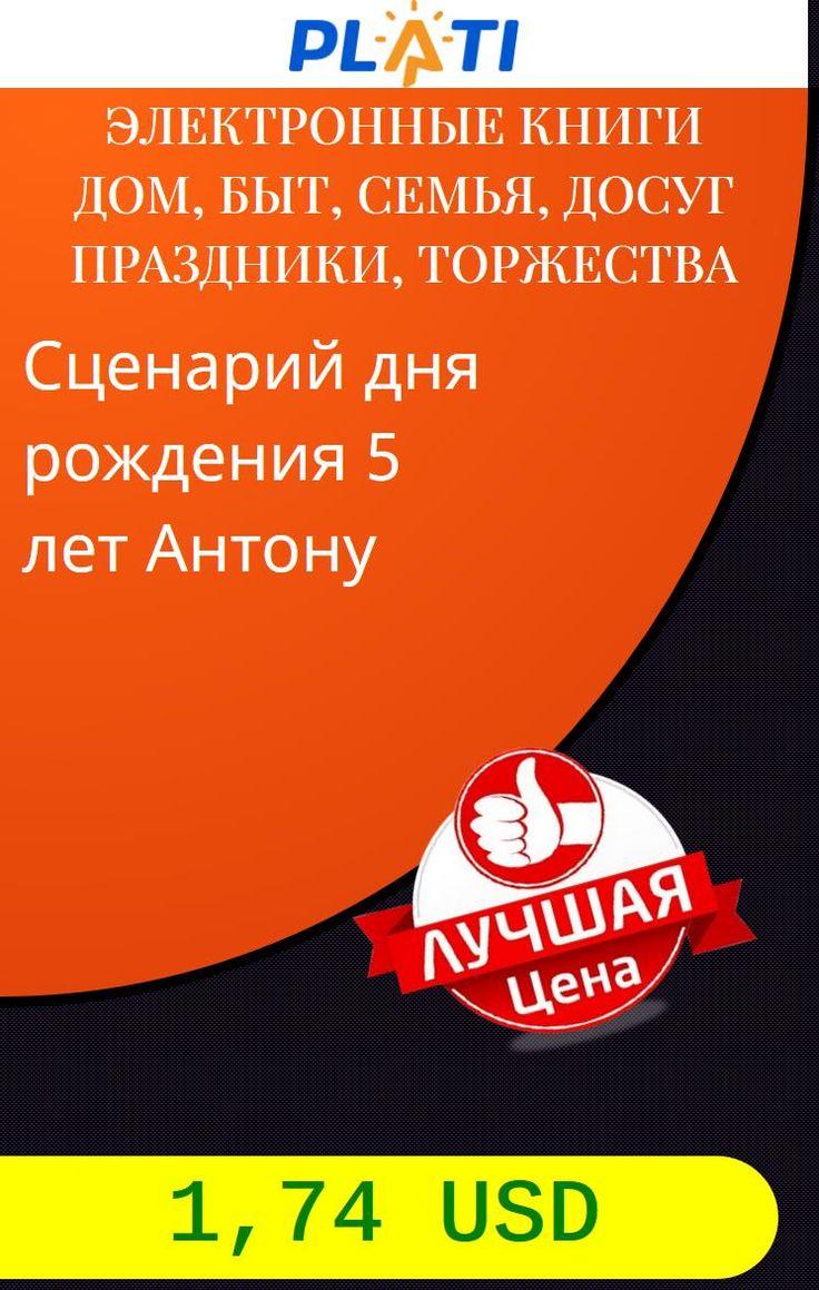 Сценарий дня рождения 5 лет Антону Электронные книги Дом, быт, семья, досуг Праздники, торжества