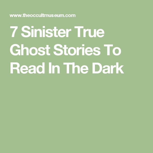 7 Sinister True Ghost Stories To Read In The Dark                                                                                                                                                                                 More