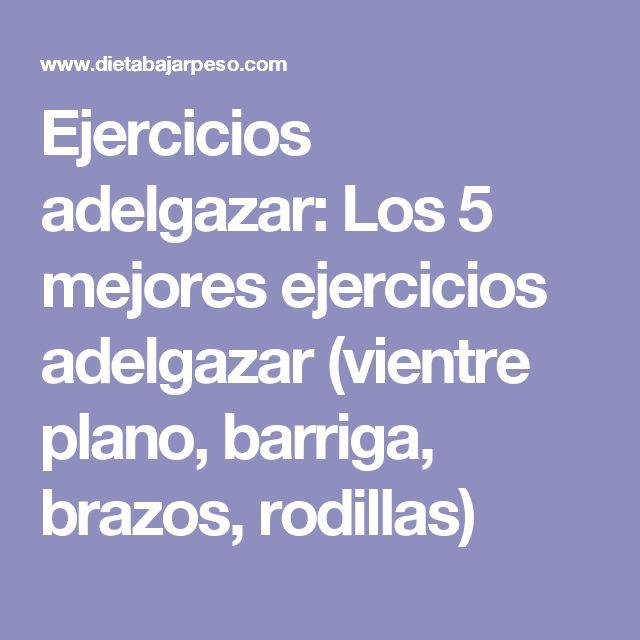 Ejercicios adelgazar: Los 5 mejores ejercicios adelgazar (vientre plano, barriga, brazos, rodillas)
