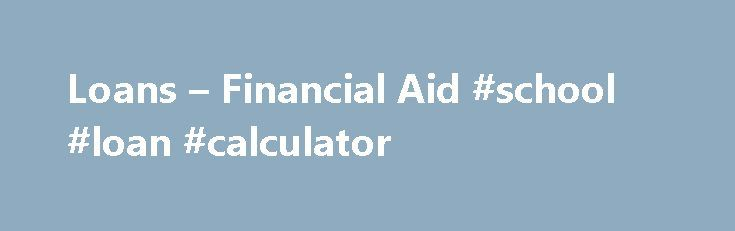 Loans – Financial Aid #school #loan #calculator http://loan.remmont.com/loans-financial-aid-school-loan-calculator/  #loans # Important Information for Student Loan Borrowers As a student borrower, be aware of your rights and responsibilities . Students must be enrolled at least half-time to be eligible for federal loan programs. Borrow loan funds wisely. There is no penalty for repaying your loans early. If you have borrowed more money than you…The post Loans – Financial Aid #school #loan…