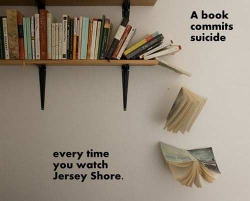 Only you can prevent book suicide!Jersey Shore, Soooo True, Sadness And, Too Funny, So True, Book Suicide, So Funny, Poor Book, Watches Jersey