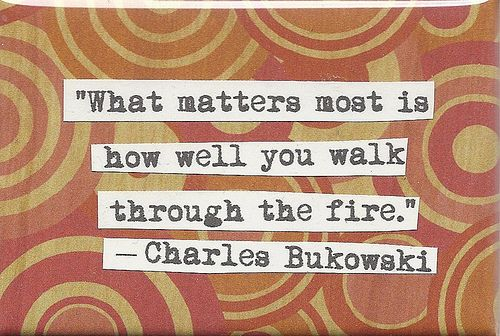 : Graduation Quotes, Charles Bukowski, Walks, Wise, Well, Living, Inspiration Quotes, Fire, What Matter Most