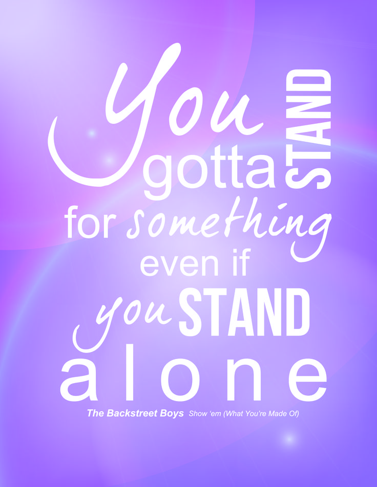 """You gotta stand for something even if you stand alone."" -The Backstreet Boys, Show 'em (What You're Made Of)   #quotes #backstreetboys ©Brooke Larson 2014"