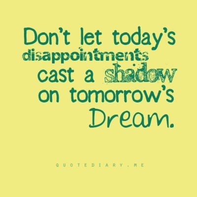 今日の失望を明日の夢への影を落とさせるものとしてはなりません。