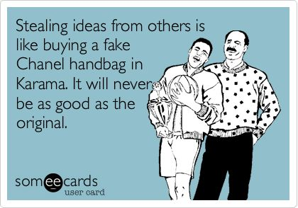 Stealing ideas from others is like buying a fakeChanel handbag inKarama. It will neverbe as good as theoriginal.