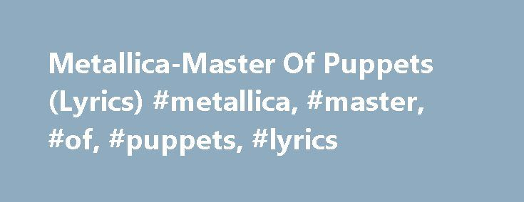 Metallica-Master Of Puppets (Lyrics) #metallica, #master, #of, #puppets, #lyrics http://jamaica.remmont.com/metallica-master-of-puppets-lyrics-metallica-master-of-puppets-lyrics/  # Это видео недоступно. Metallica-Master Of Puppets (Lyrics) Дата загрузки: 12 июл. 2010 г. Master Of Puppets End of passion play, crumbling away I'm your source of self-destruction Veins that pump with fear, sucking darkest clear Leading on your deaths' construction Taste me you will see More is all you need…