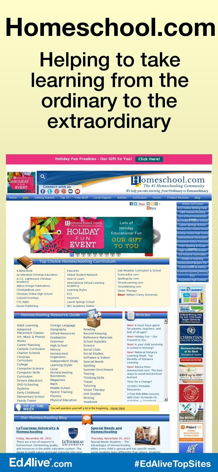 Helping to take learning from the ordinary to the extraordinary   A comprehensive site covering all aspects of home schooling with hints, tips, advice, printable resources and more. Homeschool.com has been in business for over 14 years helping homeschooling families like you get the information they need about the different curriculum, products and services offered to the homeschooling community. #HomeSchooling #EdAliveTopSites