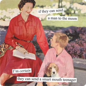 I relate!...if they can send a man to the moon I'm certain they can send a smart mouth teenager