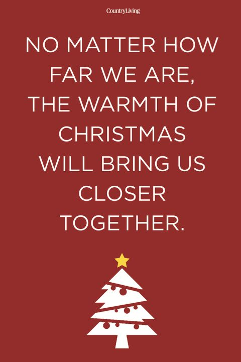 No matter how far we are, the warmth of Christmas will bring us closer together.