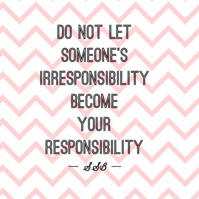 """Do not let someone's irresponsibility become your responsibility.""  -Sharon Bowen"