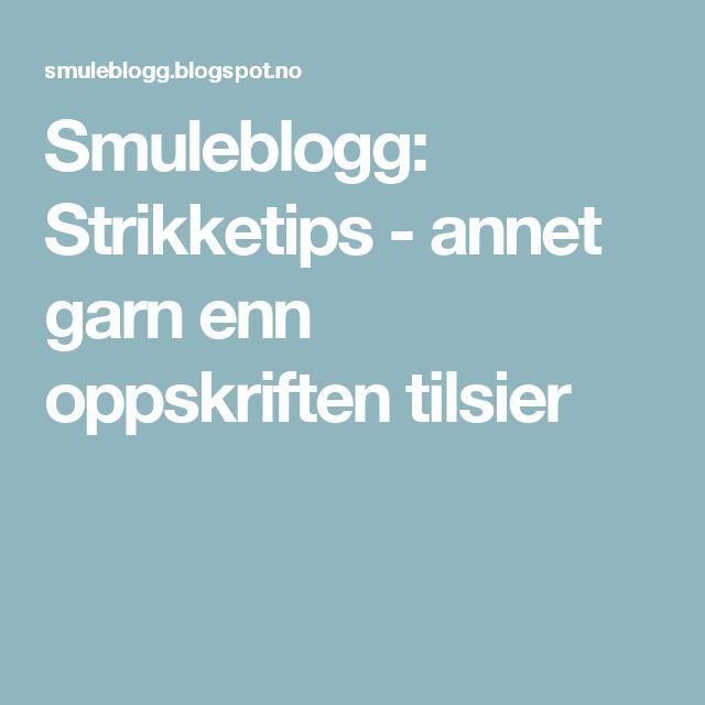 Smuleblogg: Strikketips - annet garn enn oppskriften tilsier