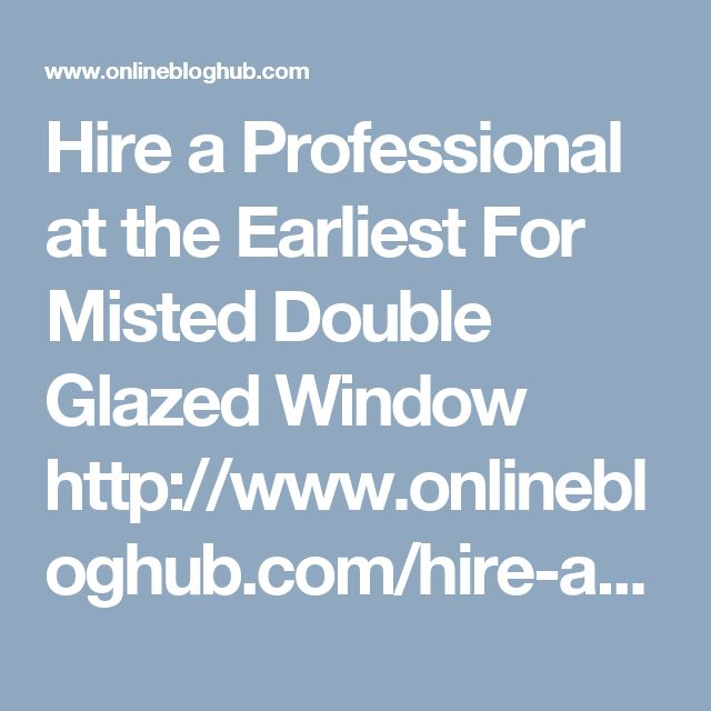Hire a Professional at the Earliest For Misted Double Glazed Window   http://www.onlinebloghub.com/hire-a-professional-at-the-earliest-for-misted-double-glazed-window/  The sweaty summer is just around the corner, or perhaps starting to takes its toll with every degree rise in temperature. What are your preparations for that, meaning is your home conditioner working without a flaw? Is your refrigerator's cooling ability fine? But, what about the double glazed windows in your accommodation?…