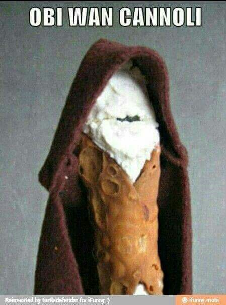 For the new star wars...this is not that funny...BUT CANOLLIS ARE MY FAVORITE AND NOW I REAAAAAAAAALLLLLLLLLLLLLYYYYYYYYYYY WANT ONE!!!!!! SERIOUSLY, DOES ANYONE HAVE A CANOLLI??? LOL!!!!!!!!!!!!!!!!!!!!!!!!!!!