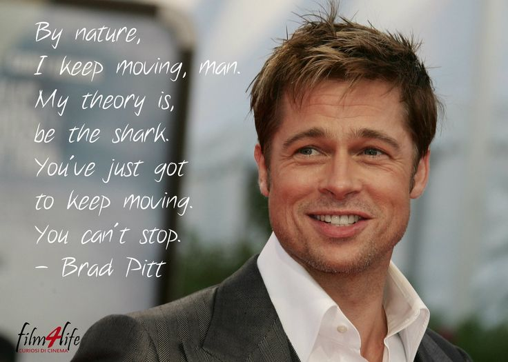 """#Film4LifeQuotes  """"By nature, I keep moving, man. My theory is, be the shark. You've just got to keep moving. You can't stop."""" - Brad Pitt  www.filmforlife.org"""