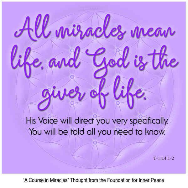 """Miracle Principle 4: """"All miracles mean life, and God is the giver of life..."""" This is the ACIM Weekly Thought emailed to subscribers on Sep. 4, 2016 by the Foundation for Inner Peace as part of their 50 Principles of Miracles series. If you would like to subscribe to this free service, visit http://acim.org/weekly_thought_signup.html"""