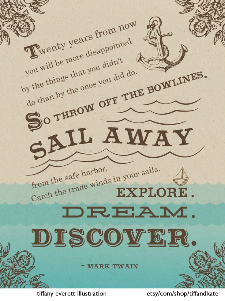 """""""Twenty years from now, you will be more disappointed by the things that you didn't do than by the ones you did do--so sail away from the safe harbor. Catch the trade winds in your sails. Explore. Dream. Discover."""" Mark Twain"""