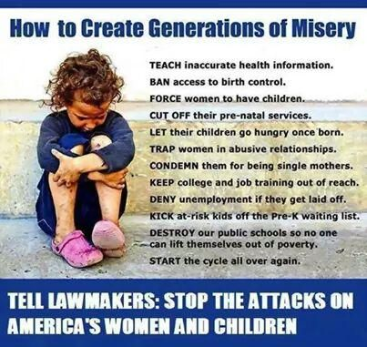 How to Create Generations of Misery   TEACH inaccurate health information. BAN access to birth control. FORCE women to have children. CUT OFF their pre-natal services. LET their children go hungry once born. TRAP women in abusive relationships. CONDEMN them for being single mothers. KEEP college and job training out of reach. DENY unemployment if they get laid off. KICK at-risk kids off the Pre-K waiting list. DESTROY our public schools so no one can lift themselves out of poverty. START the…