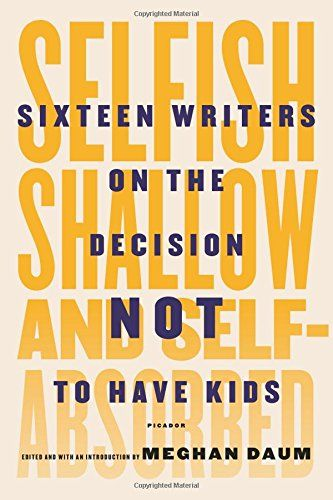 Selfish, Shallow, and Self-Absorbed: Sixteen Writers on the Decision Not to Have Kids by Meghan Daum http://smile.amazon.com/dp/1250052939/ref=cm_sw_r_pi_dp_srvlvb0X17H66
