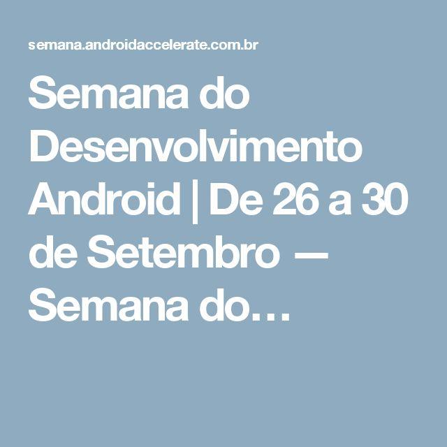 Semana do Desenvolvimento Android | De 26 a 30 de Setembro — Semana do…