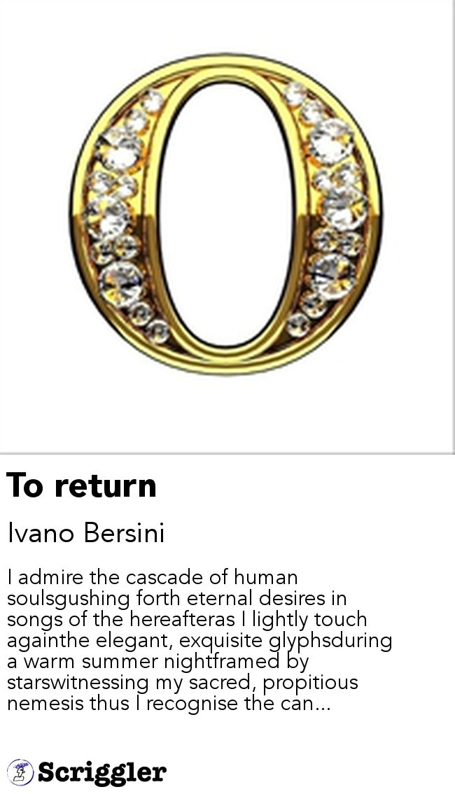 To return by Ivano Bersini https://scriggler.com/detailPost/story/54932 I admire the cascade of human soulsgushing forth eternal desires in songs of the hereafteras I lightly touch againthe elegant, exquisite glyphsduring a warm summer nightframed by starswitnessing my sacred, propitious nemesis thus I recognise the can...