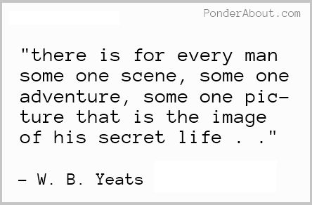 There is for every man some one scene, some one adventure, some one picture that is the image of his secret life. -W.B. Yeats