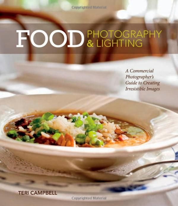 Food Photography & Lighting: A Commercial Photographer's Guide to Creating Irresistible Images: Teri Campbell