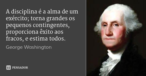 A disciplina é a alma de um exército; torna grandes os pequenos contingentes, proporciona êxito aos fracos, e estima todos. — George Washington