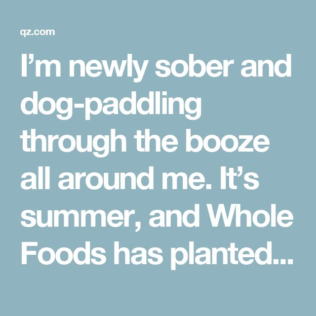 I'm newly sober and dog-paddling through the booze all around me. It's summer, and Whole Foods has planted rosé throughout the store. Rosé is great with fish! And strawberries! And vegan protein powder! (Okay, I made that last one up.) At the office, every desk near mine has a bottle of wine or liquor on it in case people are too lazy to walk the 50 feet to one of the well-stocked communal bars we've built on our floor. Driving home from work, I pass billboard ads for Fluffed Marshmallow…
