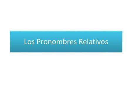 """Los Pronombres Relativos. El pronombre relativo """"que"""" Se refiere a personas o…"""