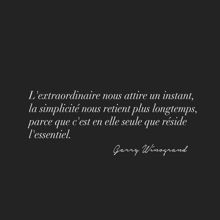 """""""L'extraordinaire nous attire un instant, la simplicité nous retient plus longtemps, parce que c'est en elle seule que réside l'essentiel."""" Garry Winogrand"""