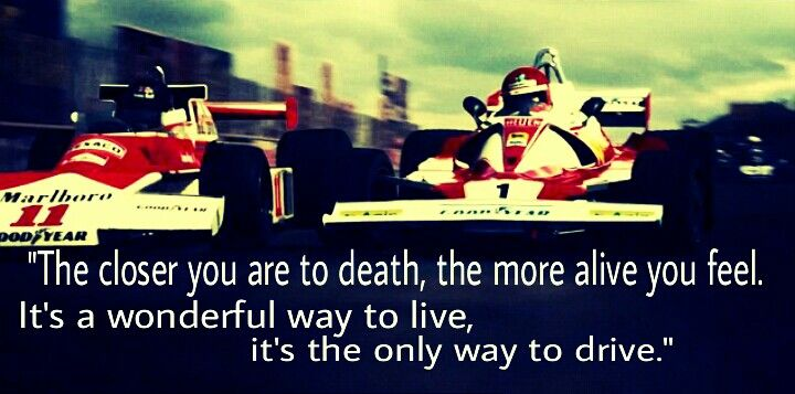 Quote from the 2013 film Rush. It was an awesome movie, even the real Niki Lauda liked it a lot and if you'd seen the movie, he's about as anal as a damn hemorrhoid. Lol