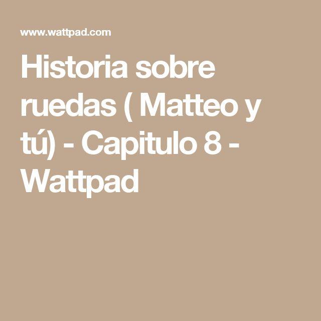 Historia sobre ruedas ( Matteo y tú) - Capitulo 8 - Wattpad