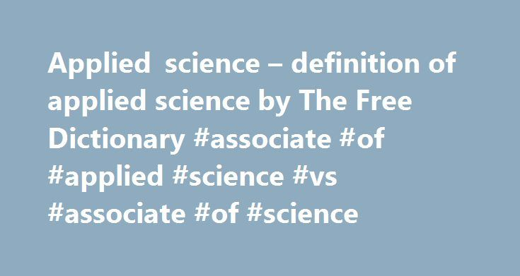 """Applied science – definition of applied science by The Free Dictionary #associate #of #applied #science #vs #associate #of #science http://hawai.remmont.com/applied-science-definition-of-applied-science-by-the-free-dictionary-associate-of-applied-science-vs-associate-of-science/  # applied science applied science – the discipline dealing with the art or science of applying scientific knowledge to practical problems; """"he had trouble deciding which branch of engineering to study"""" flood control…"""