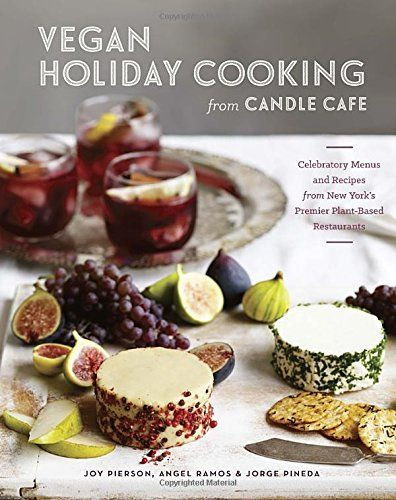 Vegan Holiday Cooking from Candle Cafe: Celebratory Menus and Recipes from New York's Premier Plant-Based Restaurants by Joy Pierson