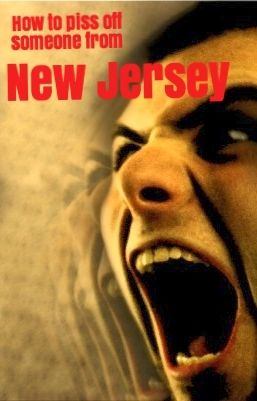 Knowing what makes someone from New Jersey seriously pissed off will save you a lot of face on your next trip!