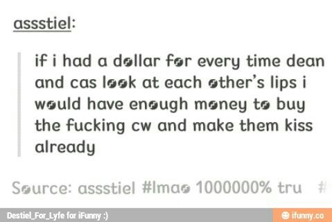 ''If I had a dollar for every time Dean and Cas look at each other's lips, I would have enough money to buy the fucking CW and make them kiss already.'' / SERIOUSLY, THOUGH