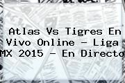 http://tecnoautos.com/wp-content/uploads/imagenes/tendencias/thumbs/atlas-vs-tigres-en-vivo-online-liga-mx-2015-en-directo.jpg Atlas vs Tigres. Atlas vs Tigres en vivo online ? Liga MX 2015 - En Directo, Enlaces, Imágenes, Videos y Tweets - http://tecnoautos.com/actualidad/atlas-vs-tigres-atlas-vs-tigres-en-vivo-online-liga-mx-2015-en-directo/