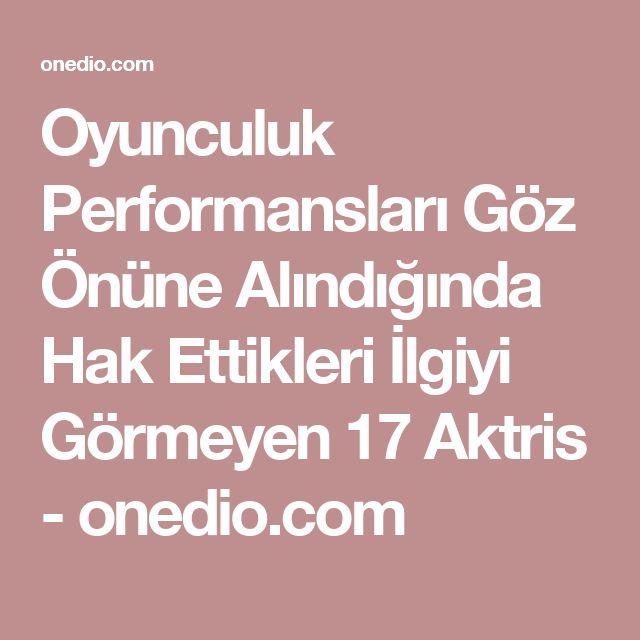 Oyunculuk Performansları Göz Önüne Alındığında Hak Ettikleri İlgiyi Görmeyen 17 Aktris - onedio.com