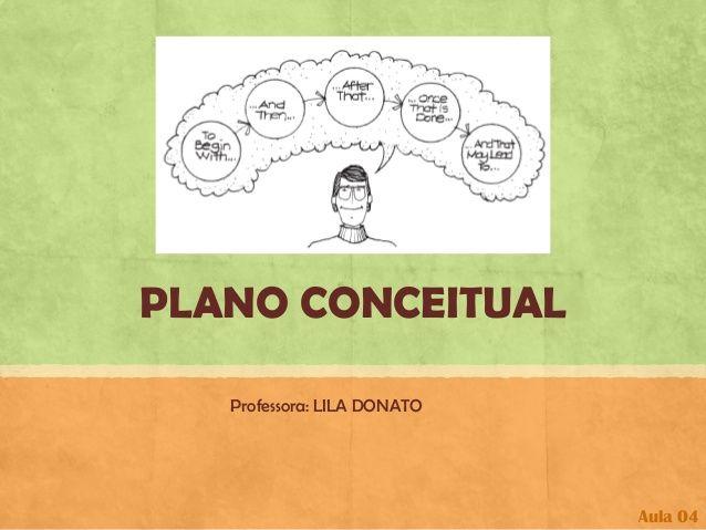 PLANO CONCEITUAL  Professora: LILA DONATO  Aula 04