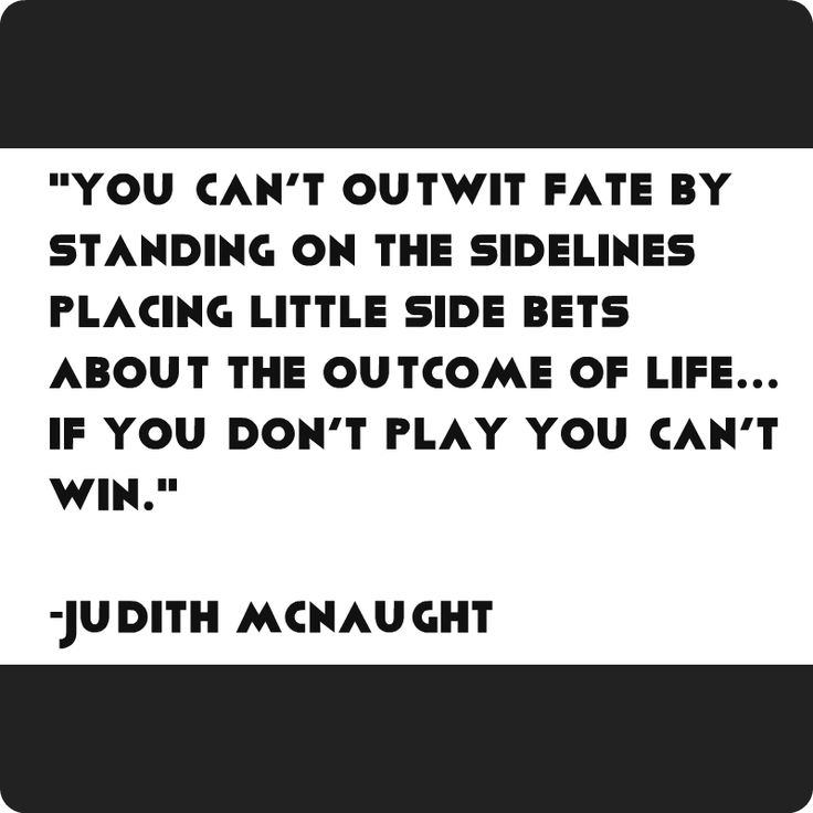 """""""You can't outwit fate by standing on the sidelines placing little side bets about the outcome of life… if you don't play you can't win."""" Judith McNaught"""