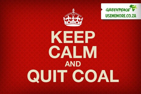 Keep Calm and Quit Coal -- a design I put together quickly for Greenpeace Africa.  Please Repin!Good Thoughts, Untethered Soul, Quit Coal, Greenpeace Africa, Graphics Design, Keep Calm, Planets Earth, Nature Awareness