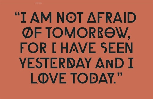 I'am not afraid of tomorrow, for i have seen yesterday and i love today