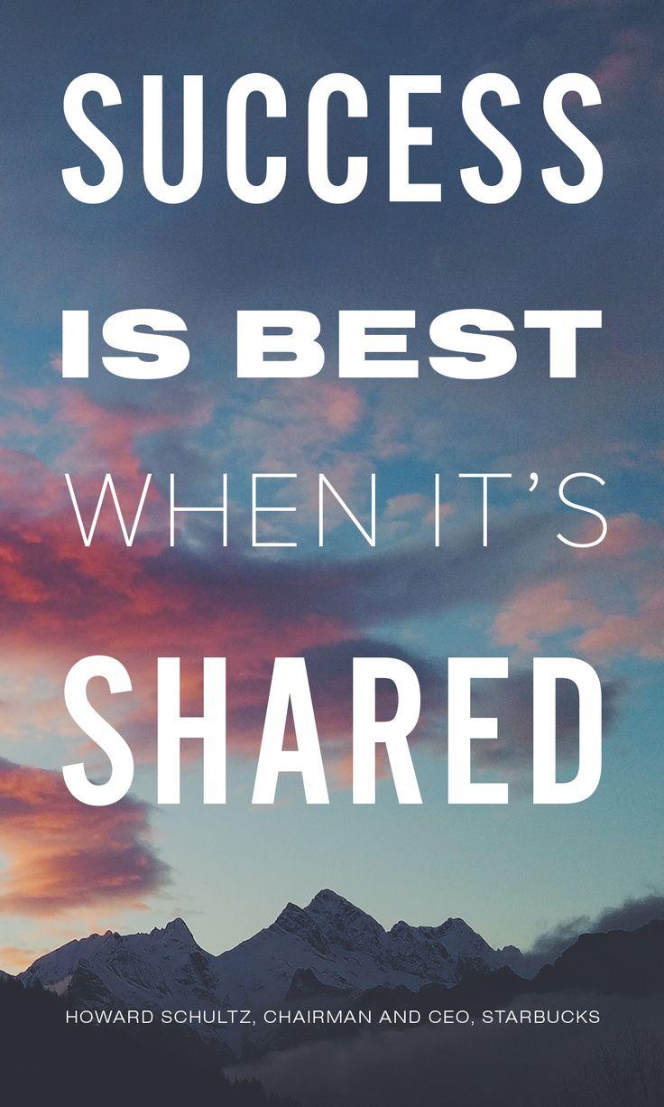 """Success is best when it's shared."" Howard Schultz"