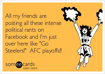 """All my friends are  posting all these intense  political rants on  Facebook and I'm just  over here like """"Go  Steelers!""""  AFC playoffs!!"""