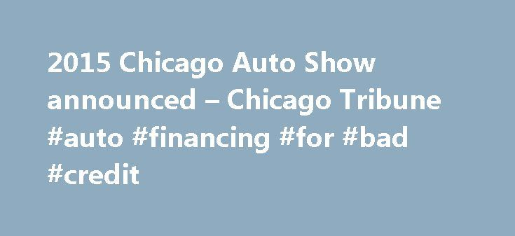 2015 Chicago Auto Show announced – Chicago Tribune #auto #financing #for #bad #credit http://auto-car.remmont.com/2015-chicago-auto-show-announced-chicago-tribune-auto-financing-for-bad-credit/  #chicago auto show # 2015 Chicago Auto Show announced Robert Duffer and Chicago […]