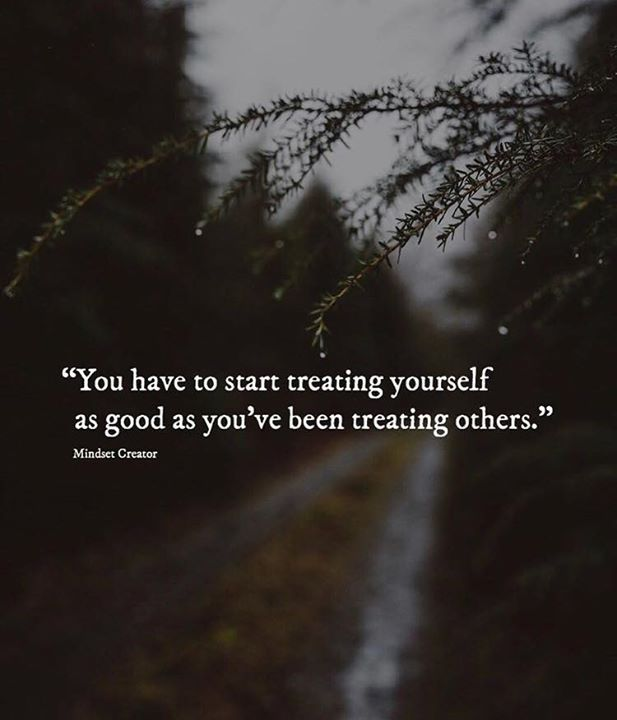 You Have To Start Treating Yourself As Good As Youve Been Treating