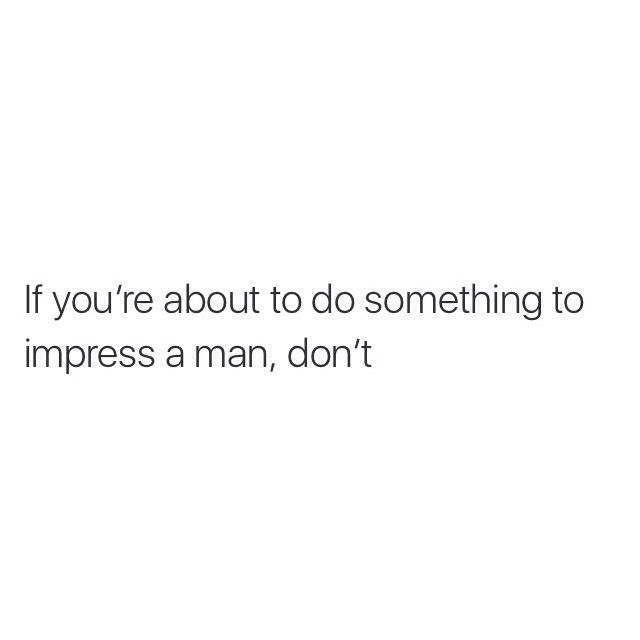 You shouldn't have to be someone you're not, or try to impress. When you have found the right guy he will love every imperfection, every piece of you, and most of all he will appreciate all that you are. Don't lower yourself!
